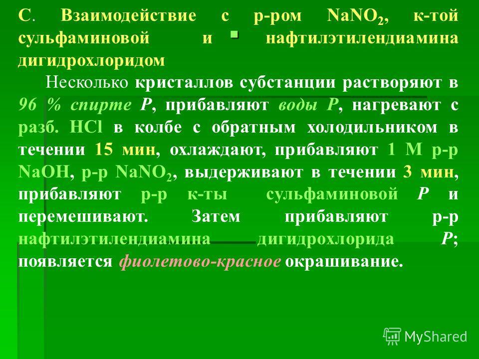 С. Взаимодействие с р-ром NaNO 2, к-той сульфаминовой и нафтилэтилендиамина дигидрохлоридом Несколько кристаллов субстанции растворяют в 96 % спирте Р, прибавляют воды Р, нагревают с разб. HCl в колбе с обратным холодильником в течении 15 мин, охлажд