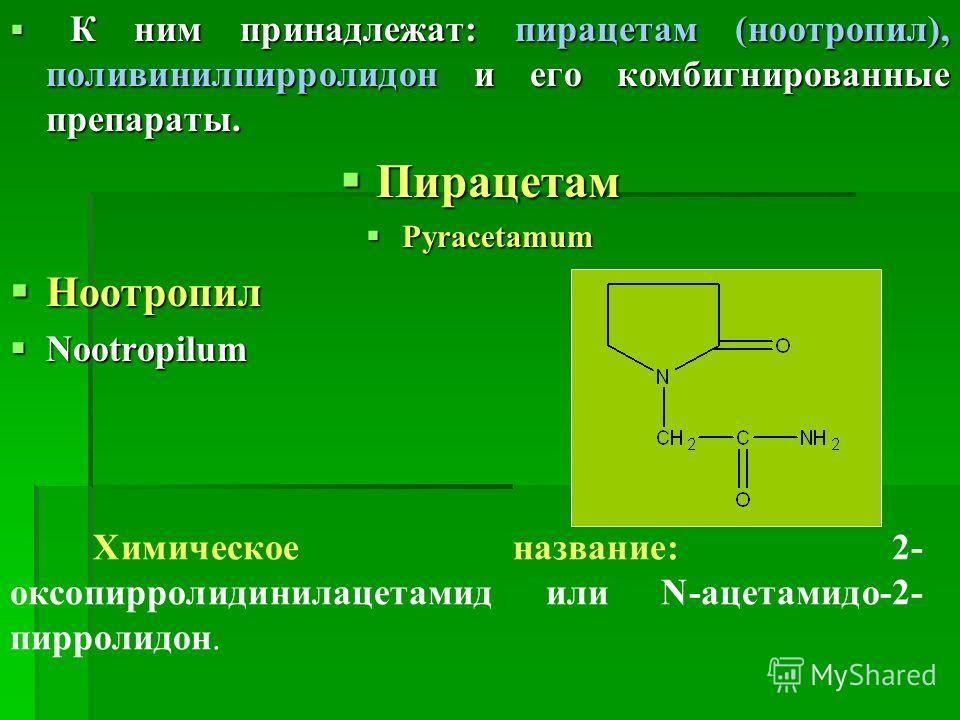 К ним принадлежат: пирацетам (ноотропил), поливинилпирролидон и его комбигнированные препараты. К ним принадлежат: пирацетам (ноотропил), поливинилпирролидон и его комбигнированные препараты. Пирацетам Пирацетам Pyracetamum Pyracetamum Ноотропил Ноот