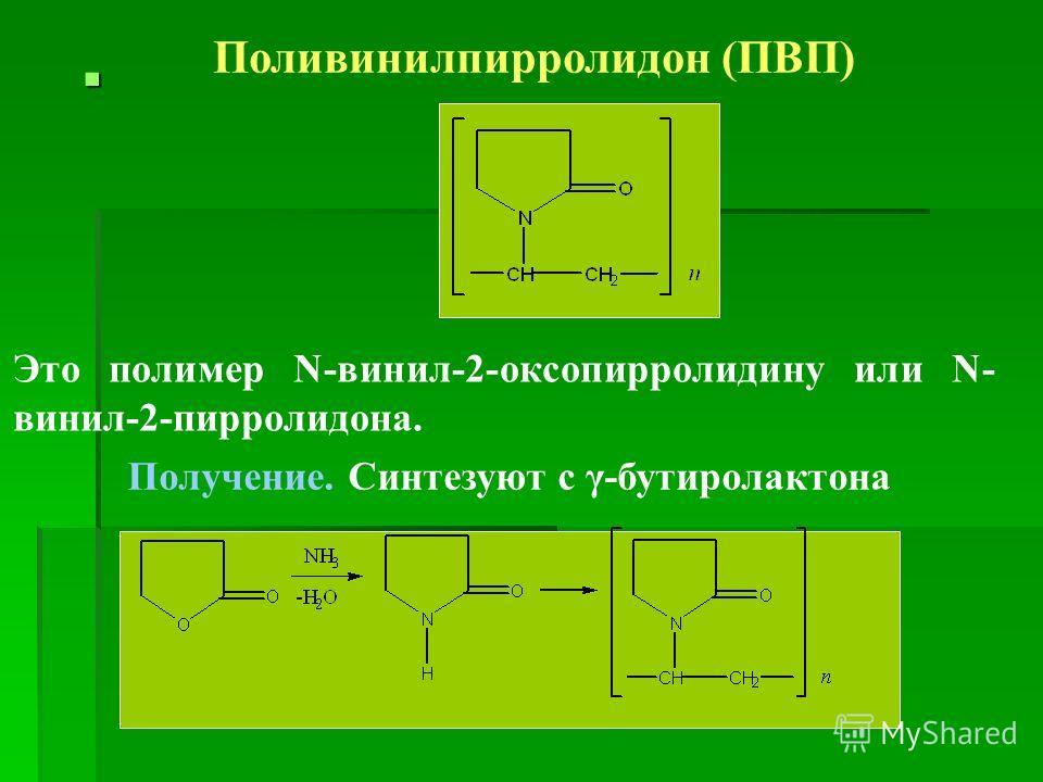 Поливинилпирролидон (ПВП) Это полимер N-винил-2-оксопирролидину или N- винил-2-пирролидона. Получение. Синтезуют с γ-бутиролактона