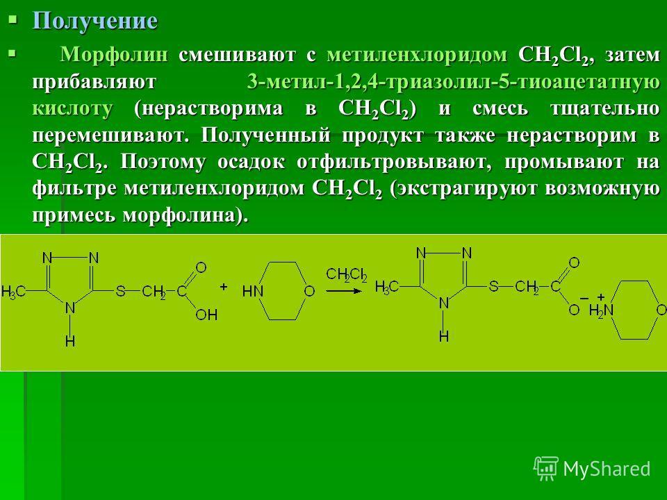 Получение Получение Морфолин смешивают с метиленхлоридом СН 2 Cl 2, затем прибавляют 3-метил-1,2,4-триазолил-5-тиоацетатную кислоту (нерастворима в СН 2 Cl 2 ) и смесь тщательно перемешивают. Полученный продукт также нерастворим в СН 2 Cl 2. Поэтому