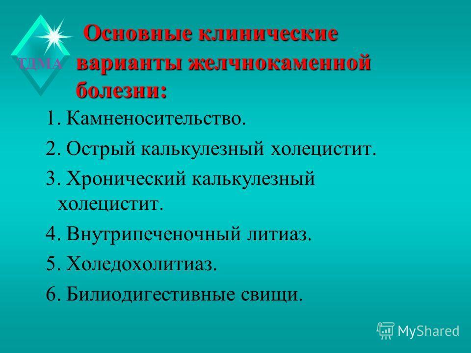 ТДМА Основные клинические варианты желчнокаменной болезни: Основные клинические варианты желчнокаменной болезни: 1. Камненосительство. 2. Острый калькулезный холецистит. 3. Хронический калькулезный холецистит. 4. Внутрипеченочный литиаз. 5. Холедохол