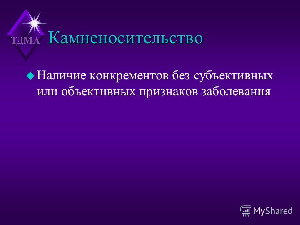 ТДМА Камненосительство u Наличие конкрементов без субъективных или объективных признаков заболевания