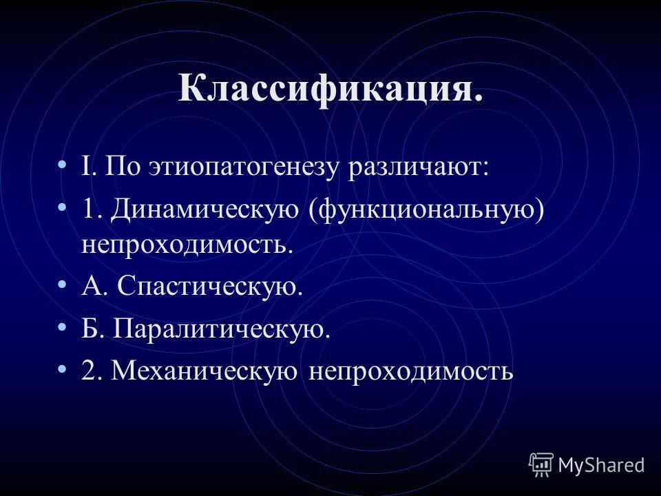 Классификация. I. По этиопатогенезу различают: 1. Динамическую (функциональную) непроходимость. А. Спастическую. Б. Паралитическую. 2. Механическую непроходимость
