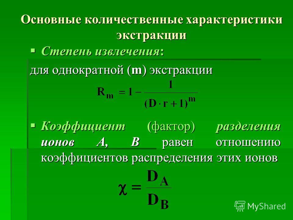 Основные количественные характеристики экстракции Степень извлечения: Степень извлечения: для однократной (m) экстракции Коэффициент (фактор) разделения ионов A, B равен отношению коэффициентов распределения этих ионов Коэффициент (фактор) разделения
