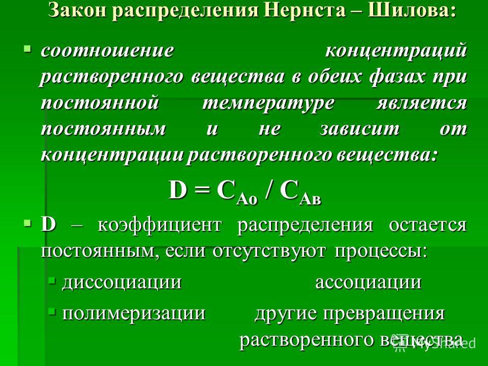 Закон распределения Нернста – Шилова: соотношение концентраций растворенного вещества в обеих фазах при постоянной температуре является постоянным и не зависит от концентрации растворенного вещества: соотношение концентраций растворенного вещества в
