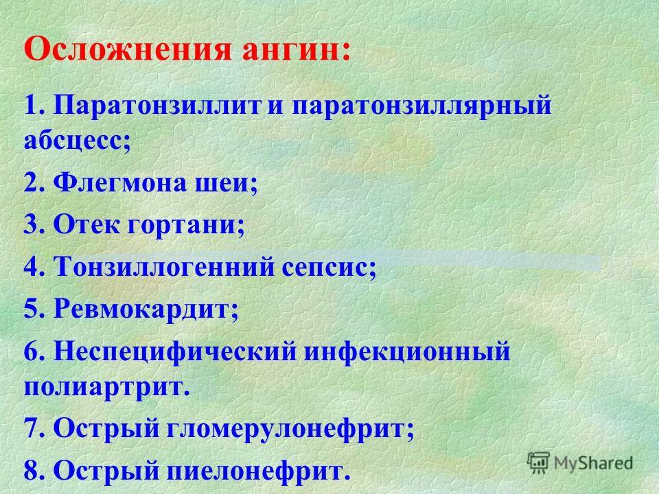 Осложнения ангин: 1. Паратонзиллит и паратонзиллярный абсцесс; 2. Флегмона шеи; 3. Отек гортани; 4. Тонзиллогенний сепсис; 5. Ревмокардит; 6. Неспецифический инфекционный полиартрит. 7. Острый гломерулонефрит; 8. Острый пиелонефрит.