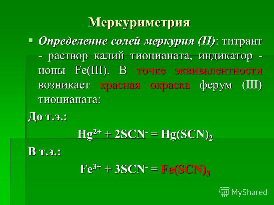 Меркуриметрия Определение солей меркурия (ІІ): титрант - раствор калий тиоцианата, индикатор - ионы Fe(III). В точке эквивалентности возникает красная окраска ферум (ІІІ) тиоцианата: Определение солей меркурия (ІІ): титрант - раствор калий тиоцианата