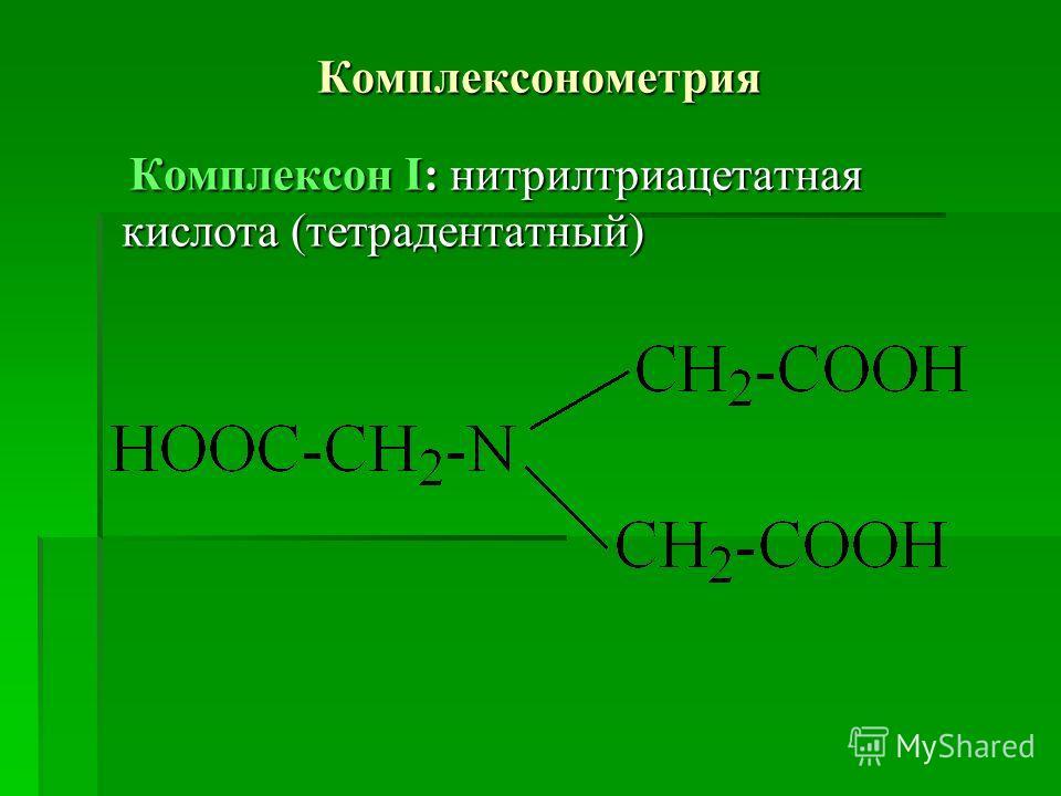 Комплексонометрия Комплексон І: нитрилтриацетатная кислота (тетрадентатный) Комплексон І: нитрилтриацетатная кислота (тетрадентатный)