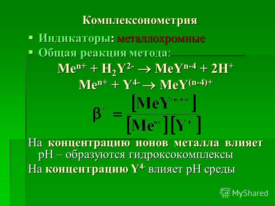 Комплексонометрия Индикаторы: металлохромные Индикаторы: металлохромные Общая реакция метода: Общая реакция метода: Me n+ + H 2 Y 2- MeY n-4 + 2H + Me n+ + Y 4- MeY (n-4)+ На концентрацию ионов металла влияет рН – образуются гидроксокомплексы На конц