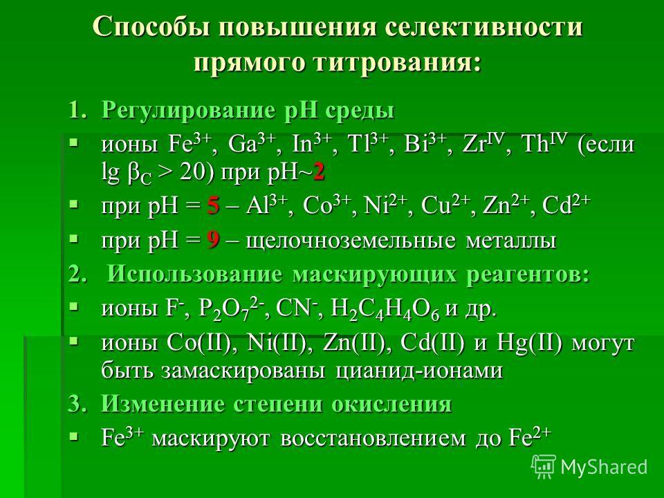 Способы повышения селективности прямого титрования: 1.Регулирование рН среды ионы Fе 3+, Ga 3+, In 3+, Tl 3+, Ві 3+, Zr IV, Тh IV (если lg β С > 20) при рН~2 ионы Fе 3+, Ga 3+, In 3+, Tl 3+, Ві 3+, Zr IV, Тh IV (если lg β С > 20) при рН~2 при рН = 5