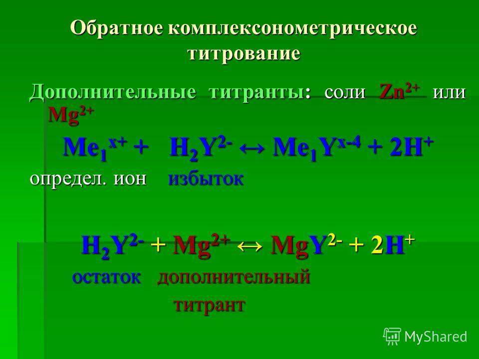Обратное комплексонометрическое титрование Дополнительные титранты: соли Zn 2+ или Мg 2+ Ме 1 х+ + Н 2 Y 2- Ме 1 Y х-4 + 2Н + определ. ион избыток Н 2 Y 2- + Мg 2+ МgY 2- + 2Н + остаток дополнительный остаток дополнительныйтитрант