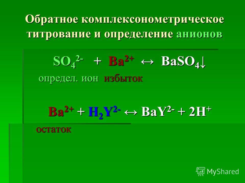 Обратное комплексонометрическое титрование и определение анионов SO 4 2- + Ba 2+ BaSO 4 SO 4 2- + Ba 2+ BaSO 4 определ. ион избыток определ. ион избыток Ba 2+ + Н 2 Y 2- BaY 2- + 2Н + остаток остаток