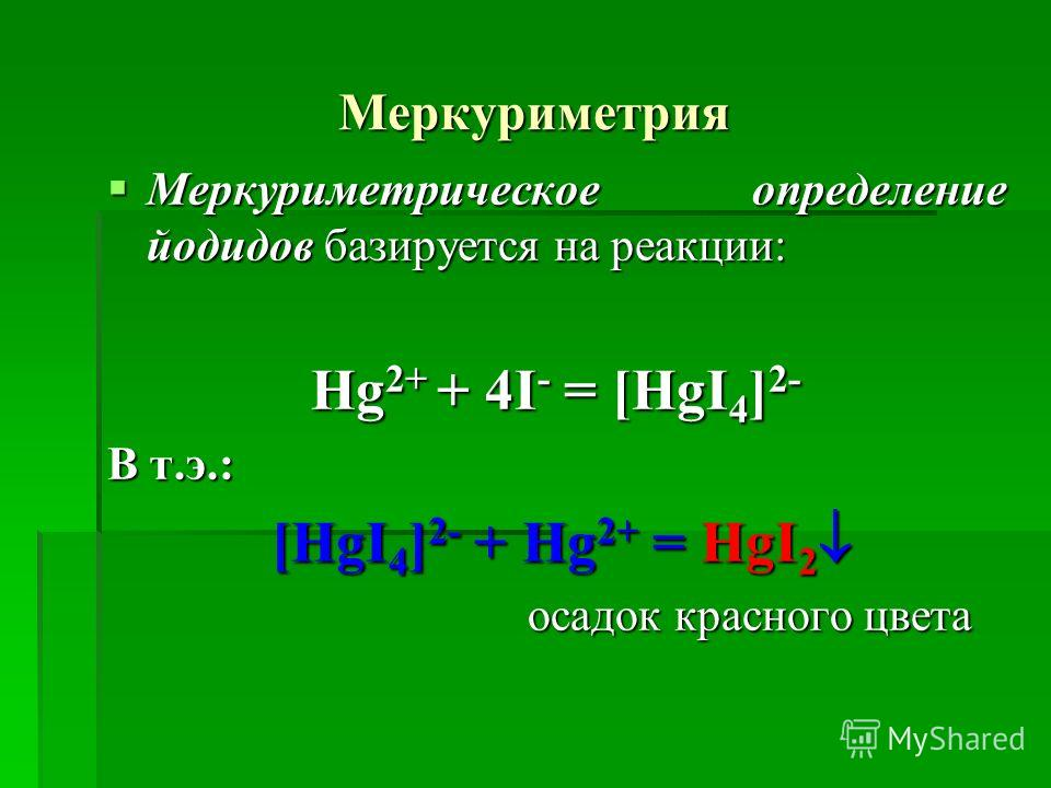 Меркуриметрия Меркуриметрическое определение йодидов базируется на реакции: Меркуриметрическое определение йодидов базируется на реакции: Hg 2+ + 4I - = [HgI 4 ] 2- В т.э.: [HgI 4 ] 2- + Hg 2+ = HgI 2 [HgI 4 ] 2- + Hg 2+ = HgI 2 осадок красного цвета