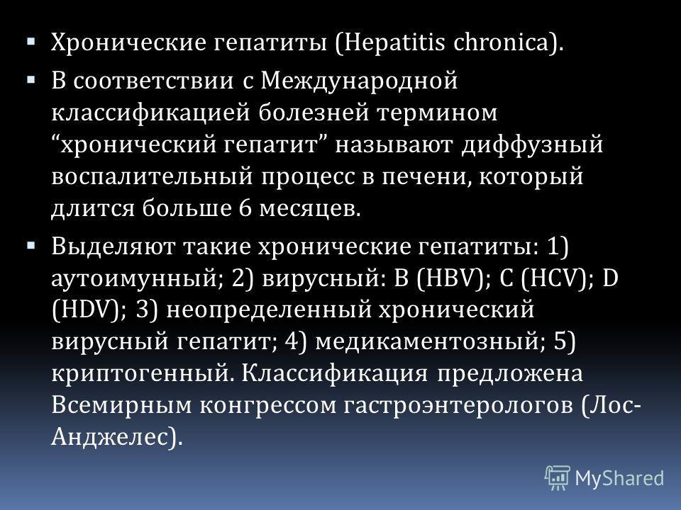 Хронические гепатиты (Hepatitis chronica). В соответствии с Международной классификацией болезней термином хронический гепатит называют диффузный воспалительный процесс в печени, который длится больше 6 месяцев. Выделяют такие хронические гепатиты: 1