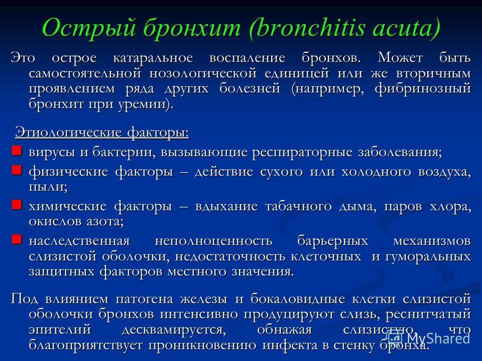 Острый бронхит (bronchitis acuta) Это острое катаральное воспаление бронхов. Может быть самостоятельной нозологической единицей или же вторичным проявлением ряда других болезней (например, фибринозный бронхит при уремии). Этиологические факторы: Этио