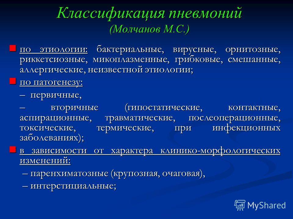 Классификация пневмоний (Молчанов М.С.) по этиологии: бактериальные, вирусные, орнитозные, риккетсиозные, микоплазменные, грибковые, смешанные, аллергические, неизвестной этиологии; по этиологии: бактериальные, вирусные, орнитозные, риккетсиозные, ми