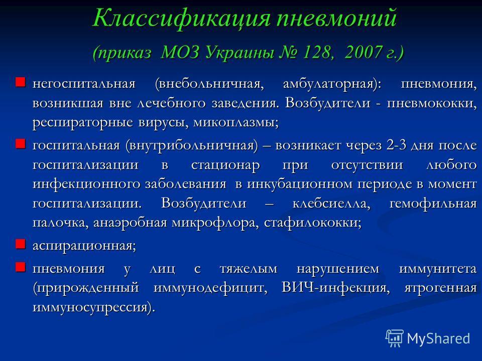 Классификация пневмоний (приказ МОЗ Украины 128, 2007 г.) негоспитальная (внебольничная, амбулаторная): пневмония, возникшая вне лечебного заведения. Возбудители - пневмококки, респираторные вирусы, микоплазмы; негоспитальная (внебольничная, амбулато
