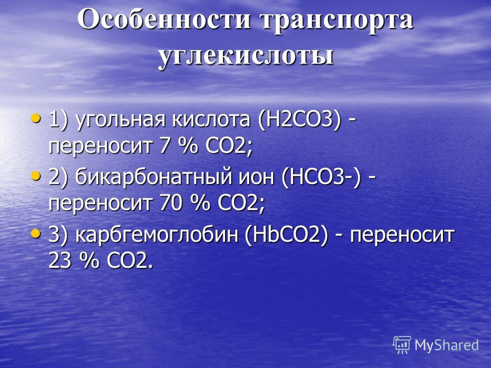 Особенности транспорта углекислоты 1) угольная кислота (Н2СО3) - переносит 7 % СО2; 1) угольная кислота (Н2СО3) - переносит 7 % СО2; 2) бикарбонатный ион (НСО3-) - переносит 70 % СО2; 2) бикарбонатный ион (НСО3-) - переносит 70 % СО2; 3) карбгемоглоб