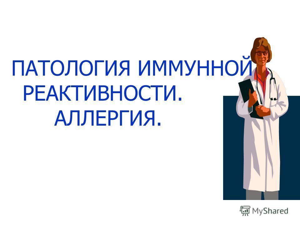 ПАТОЛОГИЯ ИММУННОЙ РЕАКТИВНОСТИ. АЛЛЕРГИЯ.