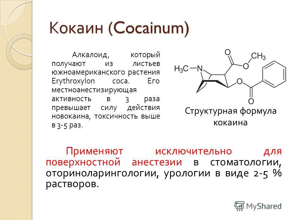Кокаин (Cocainum) Алкалоид, который получают из листьев южноамериканского растения Erythroxylon coca. Его местноанестизирующая активность в 3 раза превышает силу действия новокаина, токсичность выше в 3-5 раз. Структурная формула кокаина Применяют ис