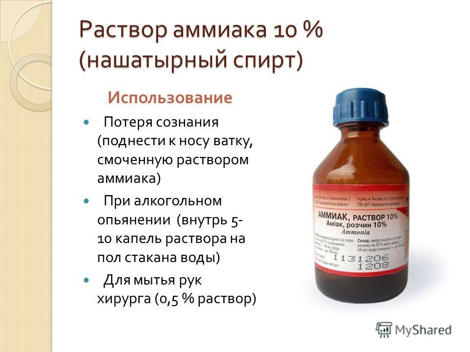 Раствор аммиака 10 % ( нашатырный спирт ) Использование Потеря сознания ( поднести к носу ватку, смоченную раствором аммиака ) При алкогольном опьянении ( внутрь 5- 10 капель раствора на пол стакана воды ) Для мытья рук хирурга (0,5 % раствор )