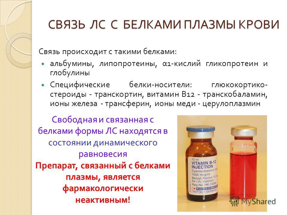 СВЯЗЬ ЛС С БЕЛКАМИ ПЛАЗМЫ КРОВИ Связь происходит с такими белками : альбумины, липопротеины, α 1- кислий гликопротеин и глобулины Специфические белки - носители : глюкокортико - стероиды - транскортин, витамин В 12 - транскобаламин, ионы железа - тра