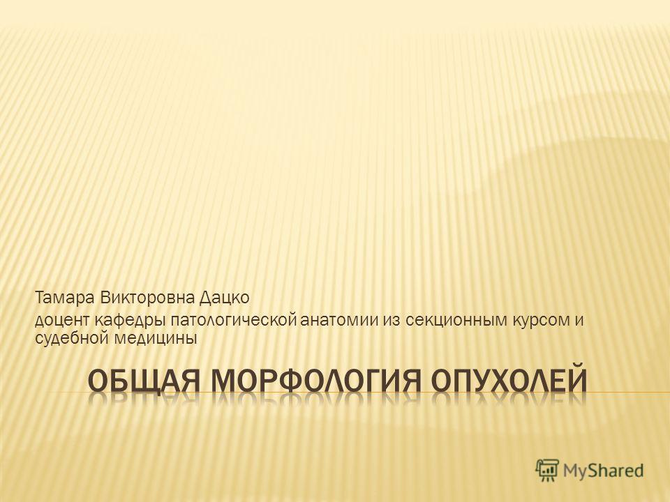 Тамара Викторовна Дацко доцент кафедры патологической анатомии из секционным курсом и судебной медицины
