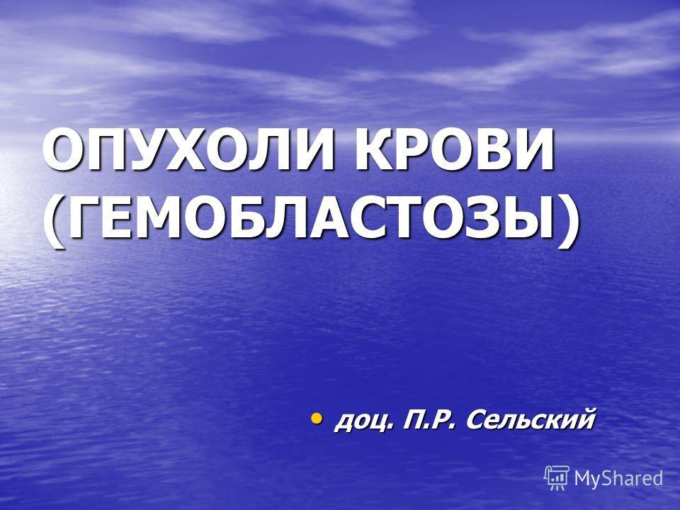 ОПУХОЛИ КРОВИ (ГЕМОБЛАСТОЗЫ) доц. П.Р. Сельский доц. П.Р. Сельский