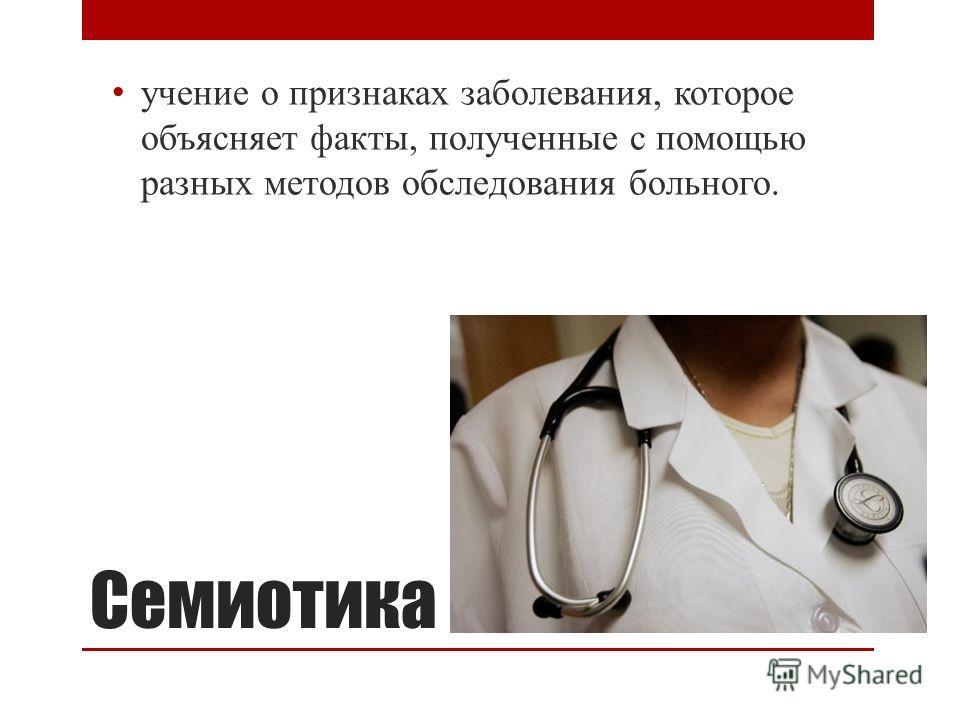 Семиотика учение о признаках заболевания, которое объясняет факты, полученные с помощью разных методов обследования больного.