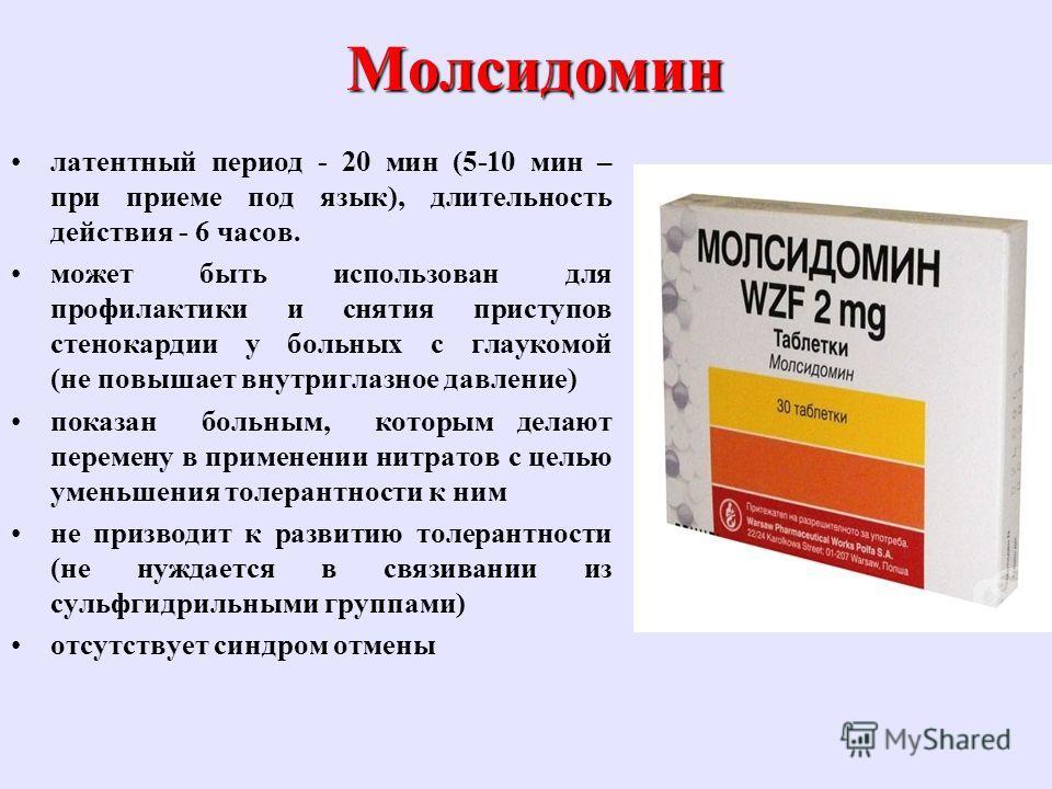 Молсидомин латентный период - 20 мин (5-10 мин – при приеме под язык), длительность действия - 6 часов. может быть использован для профилактики и снятия приступов стенокардии у больных с глаукомой (не повышает внутриглазное давление) показан больным,