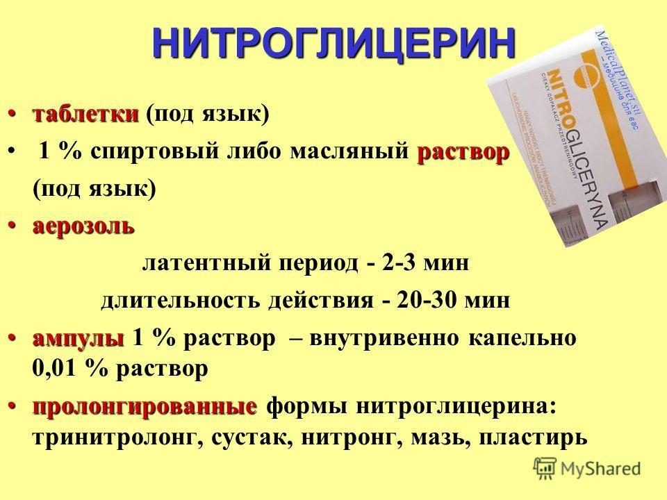 НИТРОГЛИЦЕРИН таблеткитаблетки (под язык) раствор 1 % спиртовый либо масляный раствор (под язык) аерозольаерозоль латентный период - 2-3 мин длительность действия - 20-30 мин ампулыампулы 1 % раствор – внутривенно капельно 0,01 % раствор пролонгирова