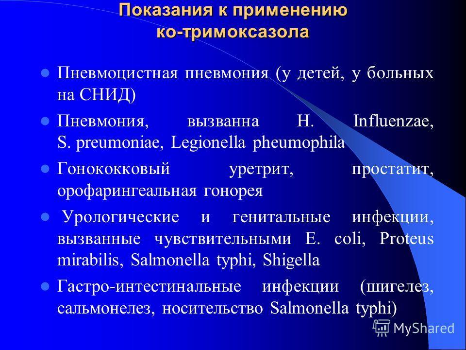Показания к применению ко-тримоксазола Пневмоцистная пневмония (у детей, у больных на СНИД) Пневмония, вызванна Н. Influenzae, S. preumoniae, Legionella pheumophila Гонококковый уретрит, простатит, орофарингеальная гонорея Урологические и генитальные