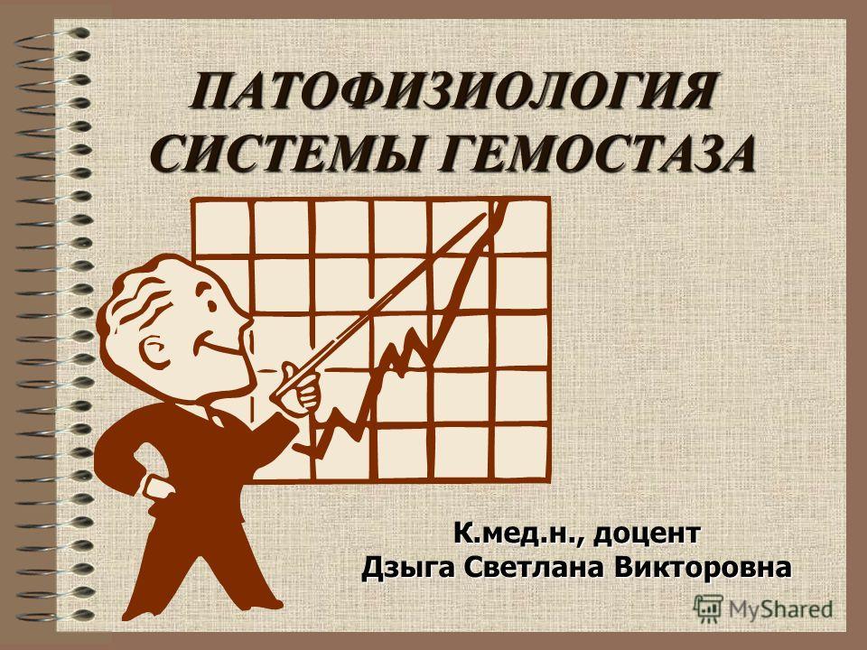 ПАТОФИЗИОЛОГИЯ СИСТЕМЫ ГЕМОСТАЗА К.мед.н., доцент Дзыга Светлана Викторовна