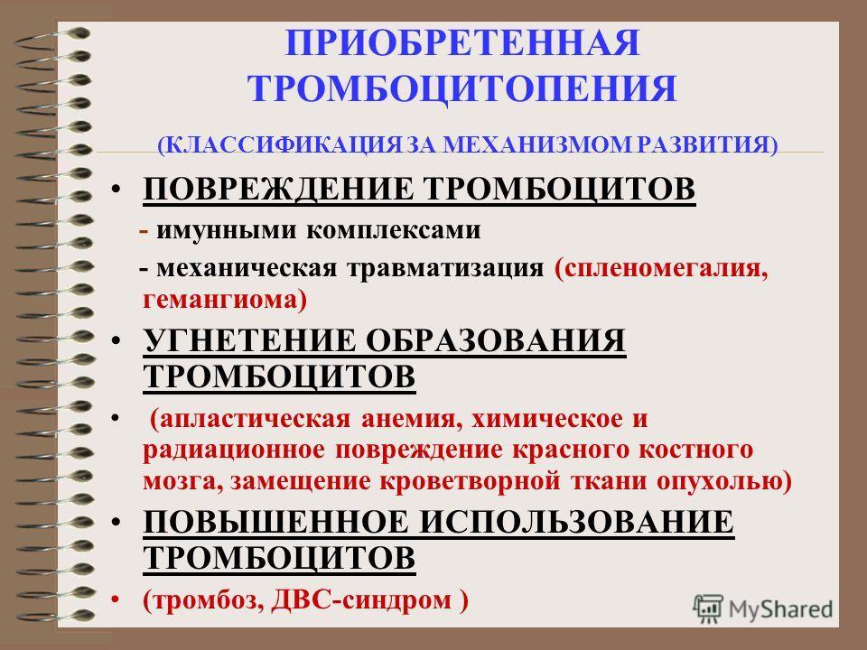 ПРИОБРЕТЕННАЯ ТРОМБОЦИТОПЕНИЯ (КЛАССИФИКАЦИЯ ЗА МЕХАНИЗМОМ РАЗВИТИЯ) ПОВРЕЖДЕНИЕ ТРОМБОЦИТОВ - имунными комплексами - механическая травматизация (спленомегалия, гемангиома) УГНЕТЕНИЕ ОБРАЗОВАНИЯ ТРОМБОЦИТОВ (апластическая анемия, химическое и радиаци