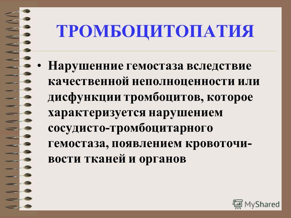 ТРОМБОЦИТОПАТИЯ Нарушенние гемостаза вследствие качественной неполноценности или дисфункции тромбоцитов, которое характеризуется нарушением сосудисто-тромбоцитарного гемостаза, появлением кровоточи- вости тканей и органов