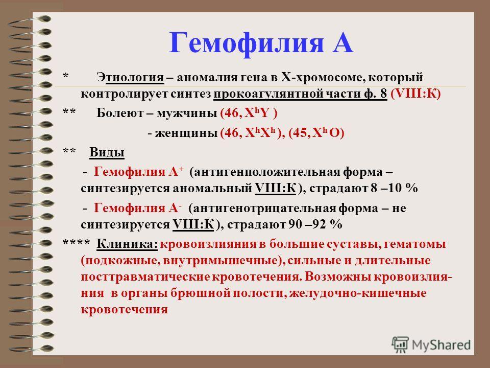 * Этиология – аномалия гена в Х-хромосоме, который контролирует синтез прокоагулянтной части ф. 8 (VIII:К) ** Болеют – мужчины (46, X h Y ) - женщины (46, X h X h ), (45, X h O) ** Виды - Гемофилия А + (антигенположительная форма – синтезируется аном