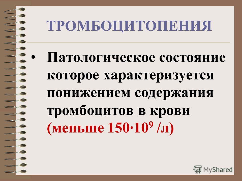 ТРОМБОЦИТОПЕНИЯ Патологическое состояние которое характеризуется понижением содержания тромбоцитов в крови (меньше 150·10 9 /л)