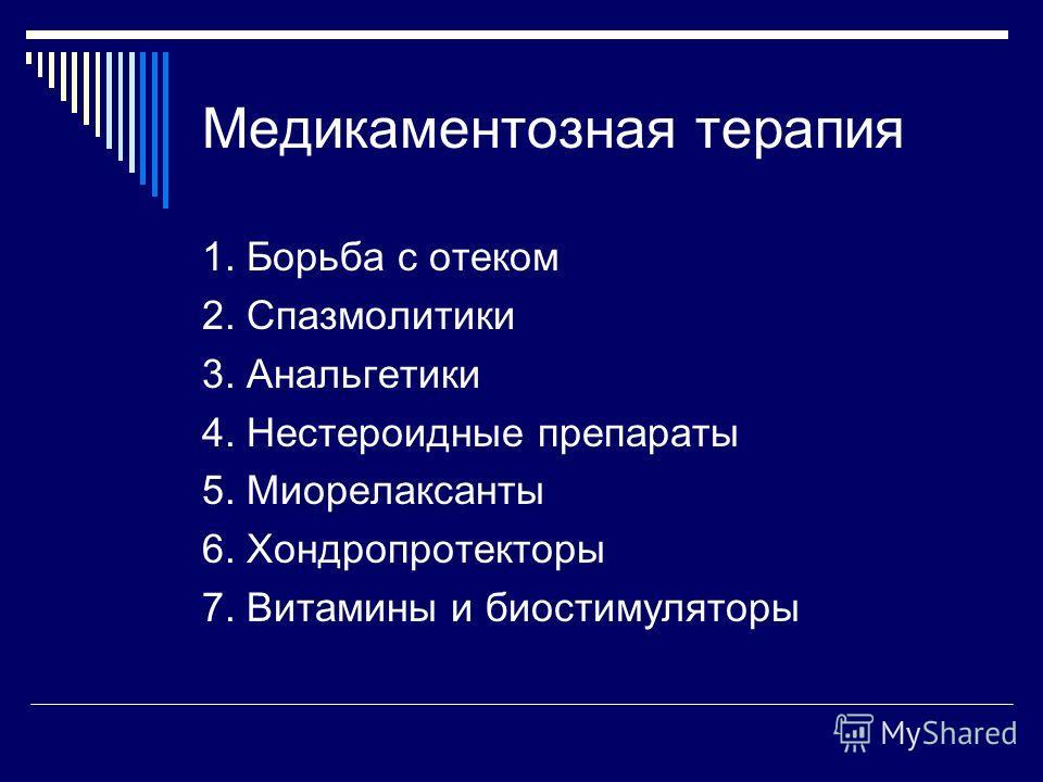 Медикаментозная терапия 1. Борьба с отеком 2. Спазмолитики 3. Анальгетики 4. Нестероидные препараты 5. Миорелаксанты 6. Хондропротекторы 7. Витамины и биостимуляторы