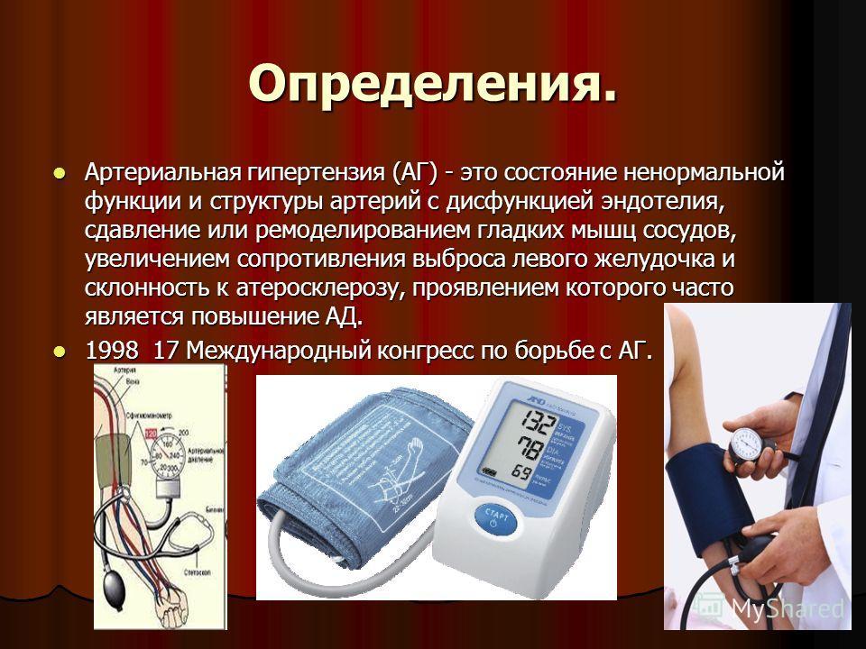 Определения. Артериальная гипертензия (АГ) - это состояние ненормальной функции и структуры артерий с дисфункцией эндотелия, сдавление или ремоделированием гладких мышц сосудов, увеличением сопротивления выброса левого желудочка и склонность к атерос
