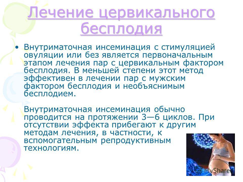Лечение цервикального бесплодия Лечение цервикального бесплодия Внутриматочная инсеминация с стимуляцией овуляции или без является первоначальным этапом лечения пар с цервикальным фактором бесплодия. В меньшей степени этот метод эффективен в лечении