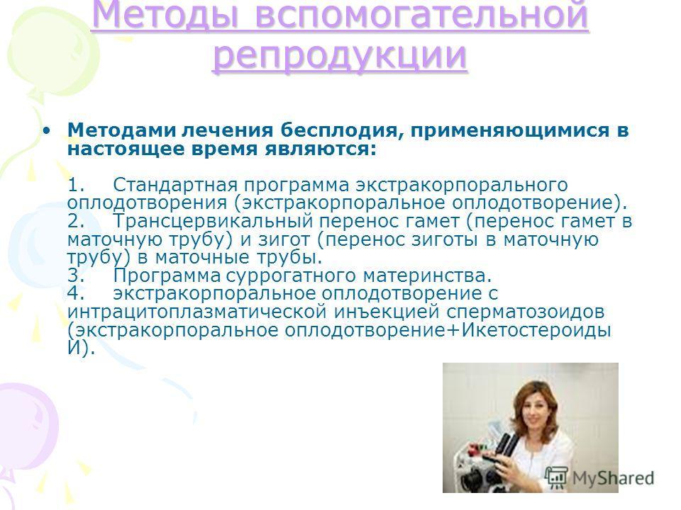 Методы вспомогательной репродукции Методы вспомогательной репродукции Методами лечения бесплодия, применяющимися в настоящее время являются: 1. Стандартная программа экстракорпорального оплодотворения (экстракорпоральное оплодотворение). 2. Трансцерв