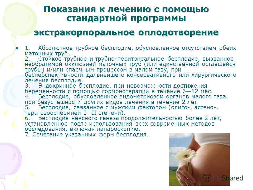 Показания к лечению с помощью стандартной программы экстракорпоральное оплодотворение 1. Абсолютное трубное бесплодие, обусловленное отсутствием обеих маточных труб. 2. Стойкое трубное и трубно-перитонеальное бесплодие, вызванное необратимой окклюзие