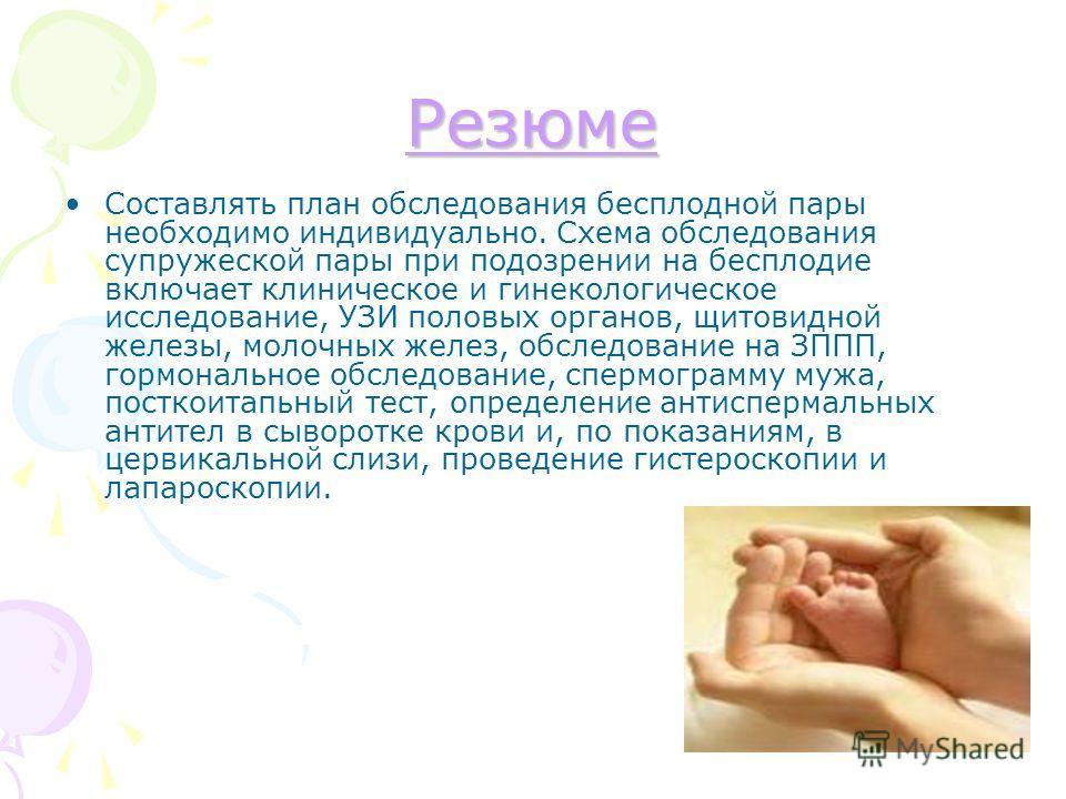 Резюме Составлять план обследования бесплодной пары необходимо индивидуально. Схема обследования супружеской пары при подозрении на бесплодие включает клиническое и гинекологическое исследование, УЗИ половых органов, щитовидной железы, молочных желез