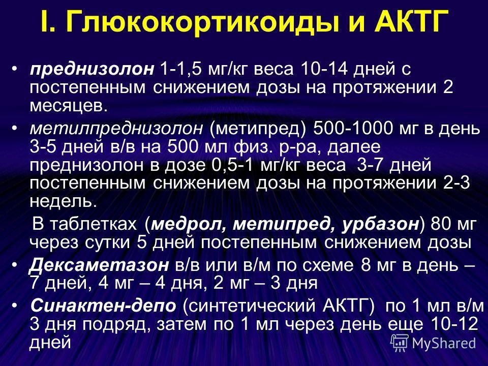 І. Глюкокортикоиды и АКТГ преднизолон 1-1,5 мг/кг веса 10-14 дней с постепенным снижением дозы на протяжении 2 месяцев. метилпреднизолон (метипред) 500-1000 мг в день 3-5 дней в/в на 500 мл физ. р-ра, далее преднизолон в дозе 0,5-1 мг/кг веса 3-7 дне