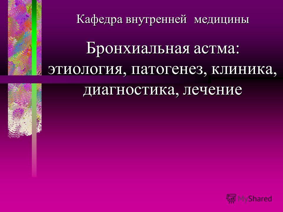 Бронхиальная астма: этиология, патогенез, клиника, диагностика, лечение Кафедра внутренней медицины