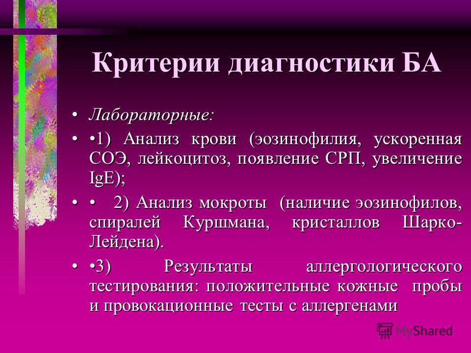 Критерии диагностики БА Лабораторные:Лабораторные: 1) Анализ крови (эозинофилия, ускоренная СОЭ, лейкоцитоз, появление СРП, увеличение IgE);1) Анализ крови (эозинофилия, ускоренная СОЭ, лейкоцитоз, появление СРП, увеличение IgE); 2) Анализ мокроты (н