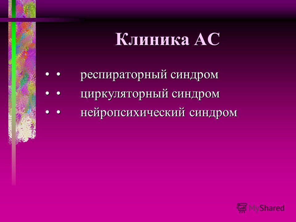 Клиника АС респираторный синдром респираторный синдром циркуляторный синдром циркуляторный синдром нейропсихический синдром нейропсихический синдром