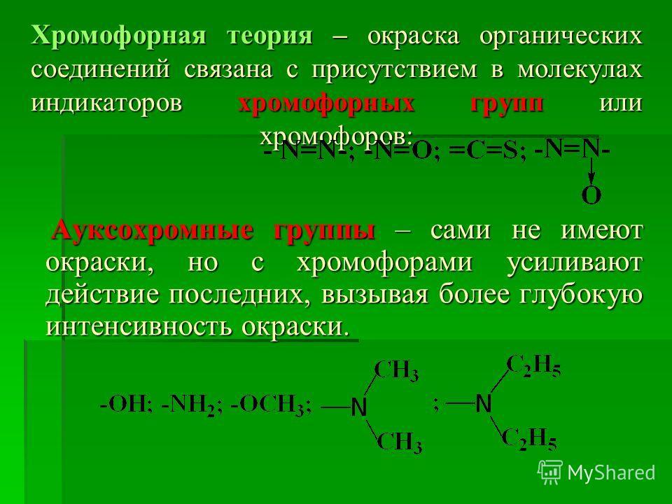 Хромофорная теория – окраска органических соединений связана с присутствием в молекулах индикаторов хромофорных групп или хромофоров: Ауксохромные группы – сами не имеют окраски, но с хромофорами усиливают действие последних, вызывая более глубокую и