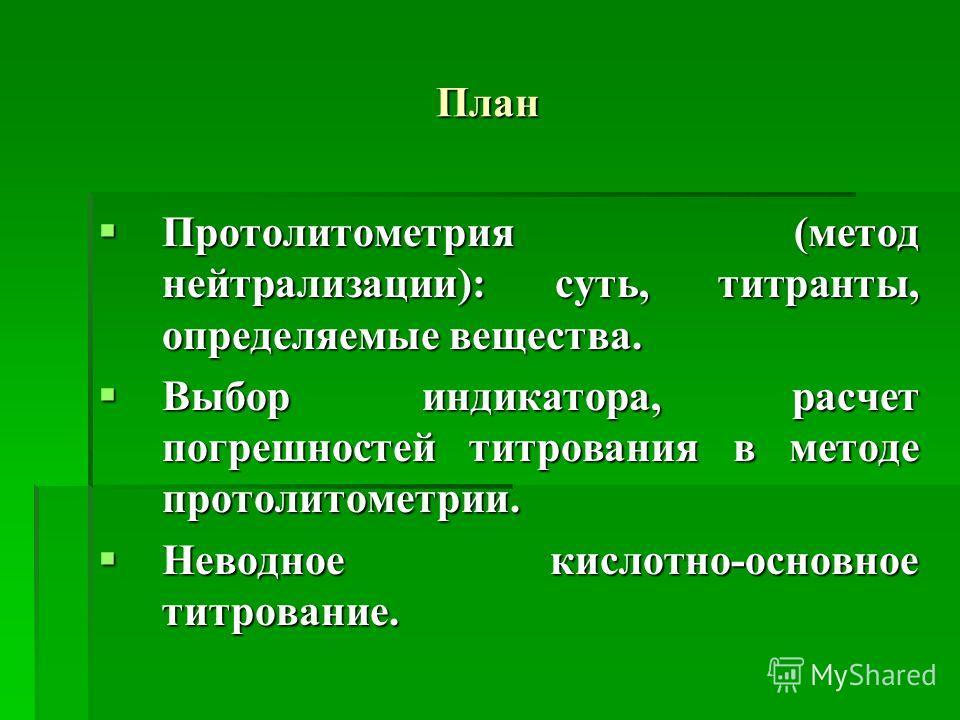 План Протолитометрия (метод нейтрализации): суть, титранты, определяемые вещества. Протолитометрия (метод нейтрализации): суть, титранты, определяемые вещества. Выбор индикатора, расчет погрешностей титрования в методе протолитометрии. Выбор индикато