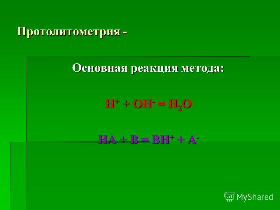 Протолитометрия - Основная реакция метода: Н + + ОН - = Н 2 О HA + B = BH + + A -